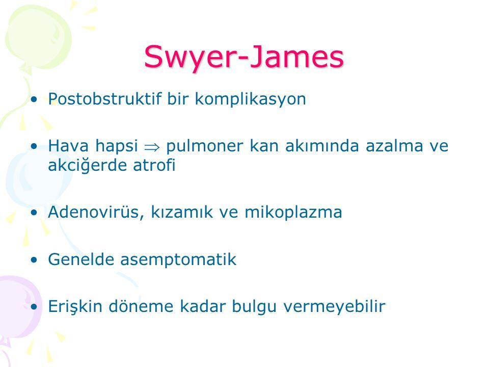 Swyer-James Postobstruktif bir komplikasyon Hava hapsi  pulmoner kan akımında azalma ve akciğerde atrofi Adenovirüs, kızamık ve mikoplazma Genelde as
