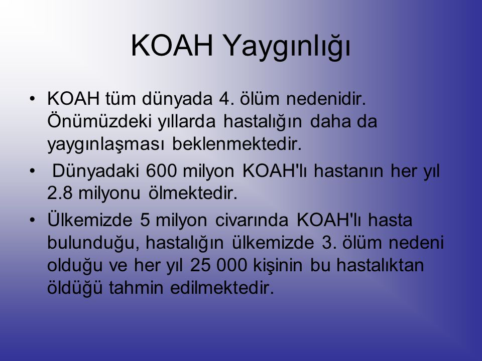 KOAH Yaygınlığı KOAH tüm dünyada 4. ölüm nedenidir. Önümüzdeki yıllarda hastalığın daha da yaygınlaşması beklenmektedir. Dünyadaki 600 milyon KOAH'lı
