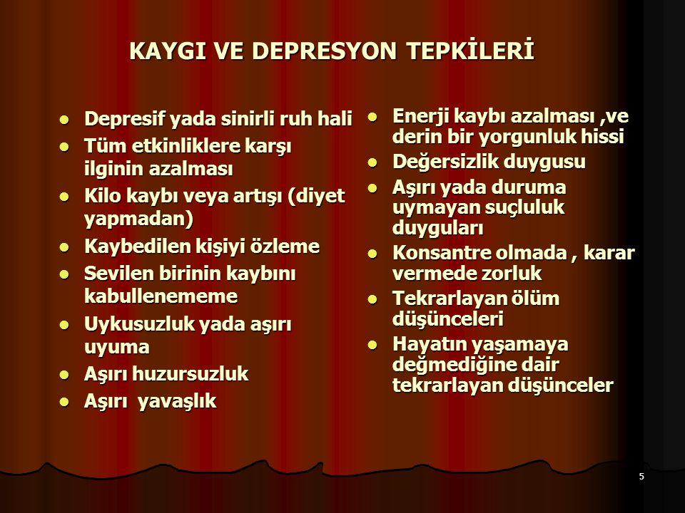 5 KAYGI VE DEPRESYON TEPKİLERİ Depresif yada sinirli ruh hali Depresif yada sinirli ruh hali Tüm etkinliklere karşı ilginin azalması Tüm etkinliklere karşı ilginin azalması Kilo kaybı veya artışı (diyet yapmadan) Kilo kaybı veya artışı (diyet yapmadan) Kaybedilen kişiyi özleme Kaybedilen kişiyi özleme Sevilen birinin kaybını kabullenememe Sevilen birinin kaybını kabullenememe Uykusuzluk yada aşırı uyuma Uykusuzluk yada aşırı uyuma Aşırı huzursuzluk Aşırı huzursuzluk Aşırı yavaşlık Aşırı yavaşlık Enerji kaybı azalması,ve derin bir yorgunluk hissi Enerji kaybı azalması,ve derin bir yorgunluk hissi Değersizlik duygusu Değersizlik duygusu Aşırı yada duruma uymayan suçluluk duyguları Aşırı yada duruma uymayan suçluluk duyguları Konsantre olmada, karar vermede zorluk Konsantre olmada, karar vermede zorluk Tekrarlayan ölüm düşünceleri Tekrarlayan ölüm düşünceleri Hayatın yaşamaya değmediğine dair tekrarlayan düşünceler Hayatın yaşamaya değmediğine dair tekrarlayan düşünceler