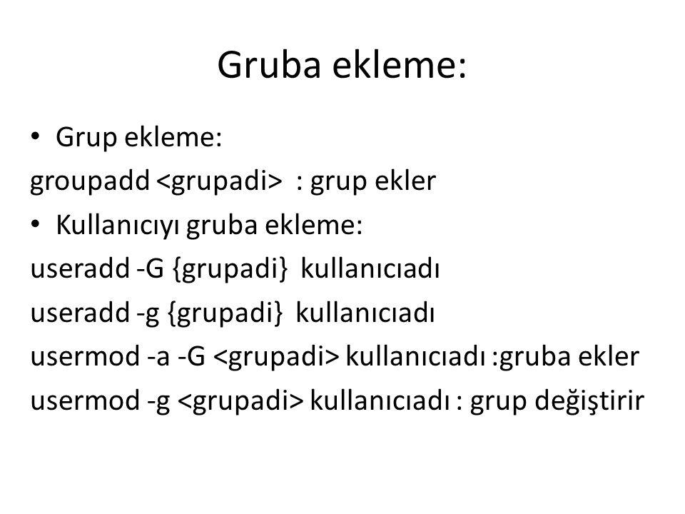 Gruba ekleme: Grup ekleme: groupadd : grup ekler Kullanıcıyı gruba ekleme: useradd -G {grupadi} kullanıcıadı useradd -g {grupadi} kullanıcıadı usermod -a -G kullanıcıadı :gruba ekler usermod -g kullanıcıadı : grup değiştirir