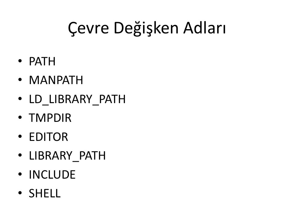 Çevre Değişken Adları PATH MANPATH LD_LIBRARY_PATH TMPDIR EDITOR LIBRARY_PATH INCLUDE SHELL
