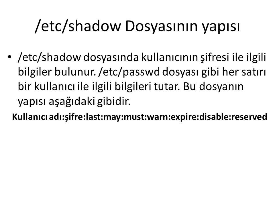 /etc/shadow Kullanıcı_adı: Kullanıcının Sisteme girerken kullandığı isim Şifre:Kullanıcının Şifresi encrypt edilmiş bir şekilde burada bulunur.