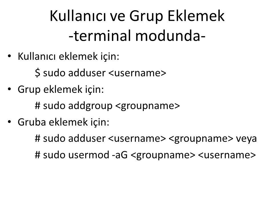 Kullanıcı ve Grup Eklemek -terminal modunda- Kullanıcı eklemek için: $ sudo adduser Grup eklemek için: # sudo addgroup Gruba eklemek için: # sudo adduser veya # sudo usermod -aG