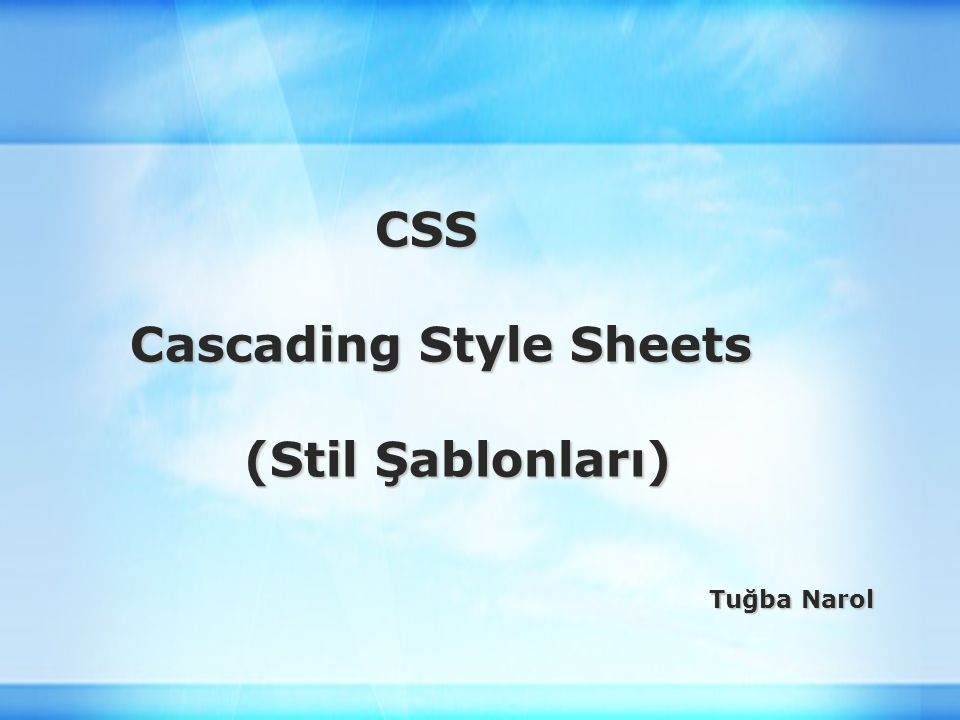 CSS CSS Cascading Style Sheets Cascading Style Sheets (Stil Şablonları) (Stil Şablonları) Tuğba Narol