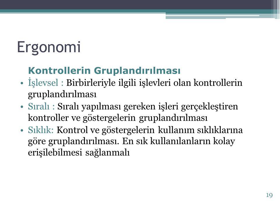 Ergonomi Kontrollerin Gruplandırılması İşlevsel : Birbirleriyle ilgili işlevleri olan kontrollerin gruplandırılması Sıralı : Sıralı yapılması gereken