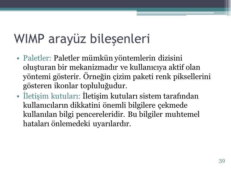 WIMP arayüz bileşenleri Paletler: Paletler mümkün yöntemlerin dizisini oluşturan bir mekanizmadır ve kullanıcıya aktif olan yöntemi gösterir. Örneğin