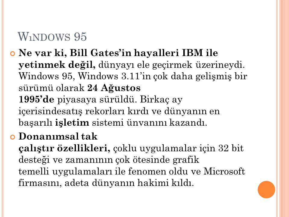 W ıNDOWS 95 Ne var ki, Bill Gates'in hayalleri IBM ile yetinmek değil, dünyayı ele geçirmek üzerineydi. Windows 95, Windows 3.11'in çok daha gelişmiş