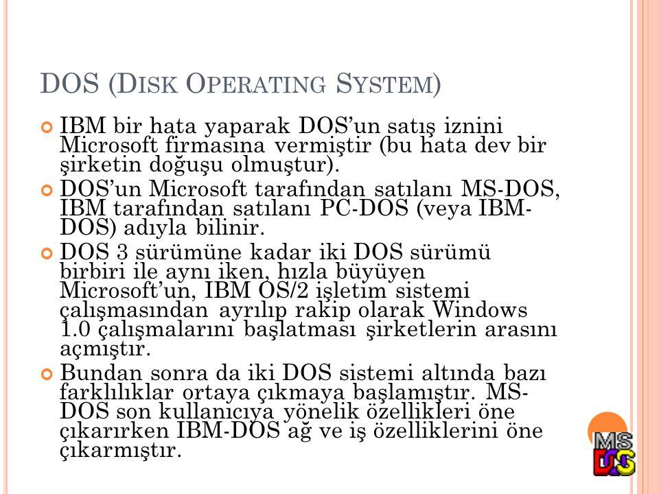 DOS (D ISK O PERATING S YSTEM ) IBM bir hata yaparak DOS'un satış iznini Microsoft firmasına vermiştir (bu hata dev bir şirketin doğuşu olmuştur). DOS