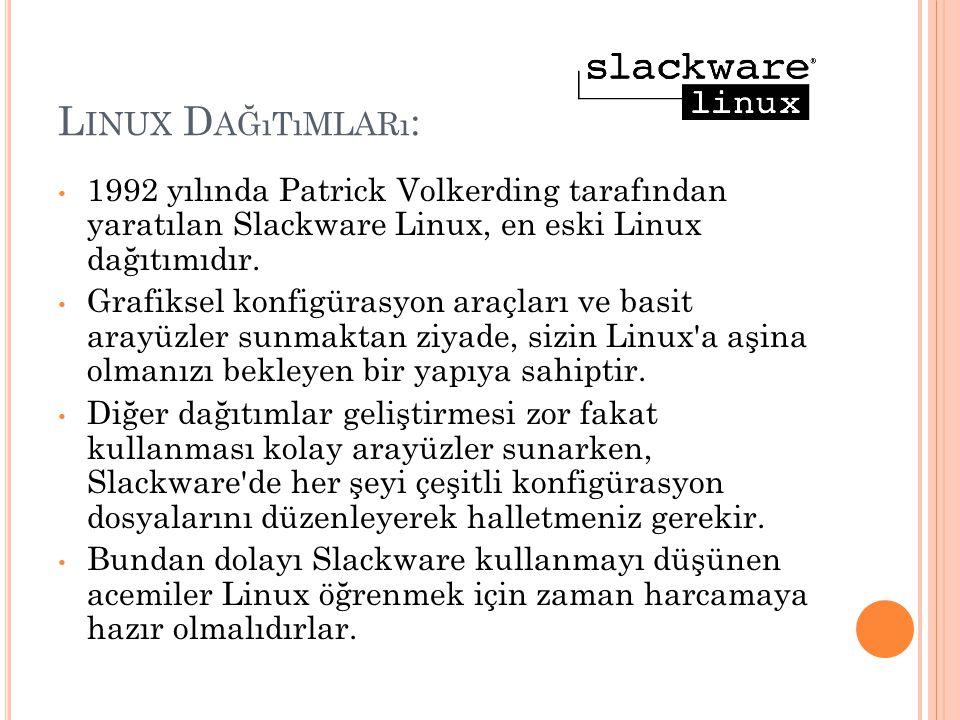 L INUX D AĞıTıMLARı : 1992 yılında Patrick Volkerding tarafından yaratılan Slackware Linux, en eski Linux dağıtımıdır. Grafiksel konfigürasyon araçlar