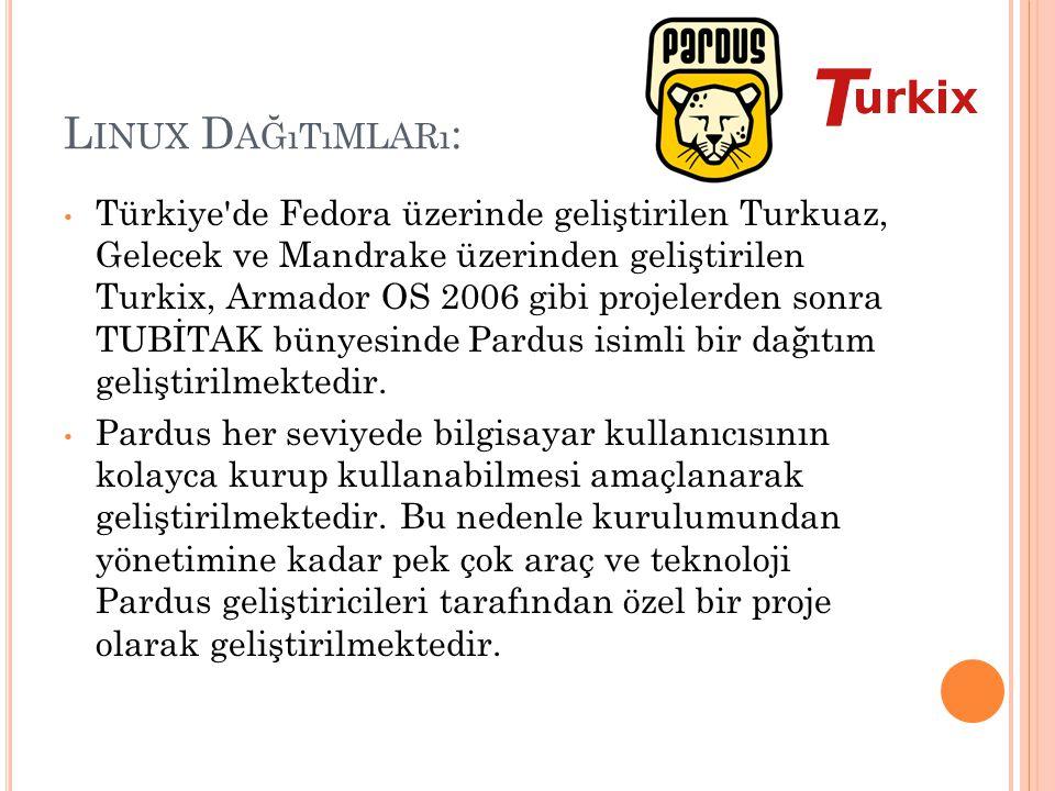 L INUX D AĞıTıMLARı : Türkiye'de Fedora üzerinde geliştirilen Turkuaz, Gelecek ve Mandrake üzerinden geliştirilen Turkix, Armador OS 2006 gibi projele