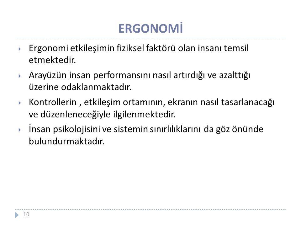 ERGONOMİ 10  Ergonomi etkileşimin fiziksel faktörü olan insanı temsil etmektedir.  Arayüzün insan performansını nasıl artırdığı ve azalttığı üzerine