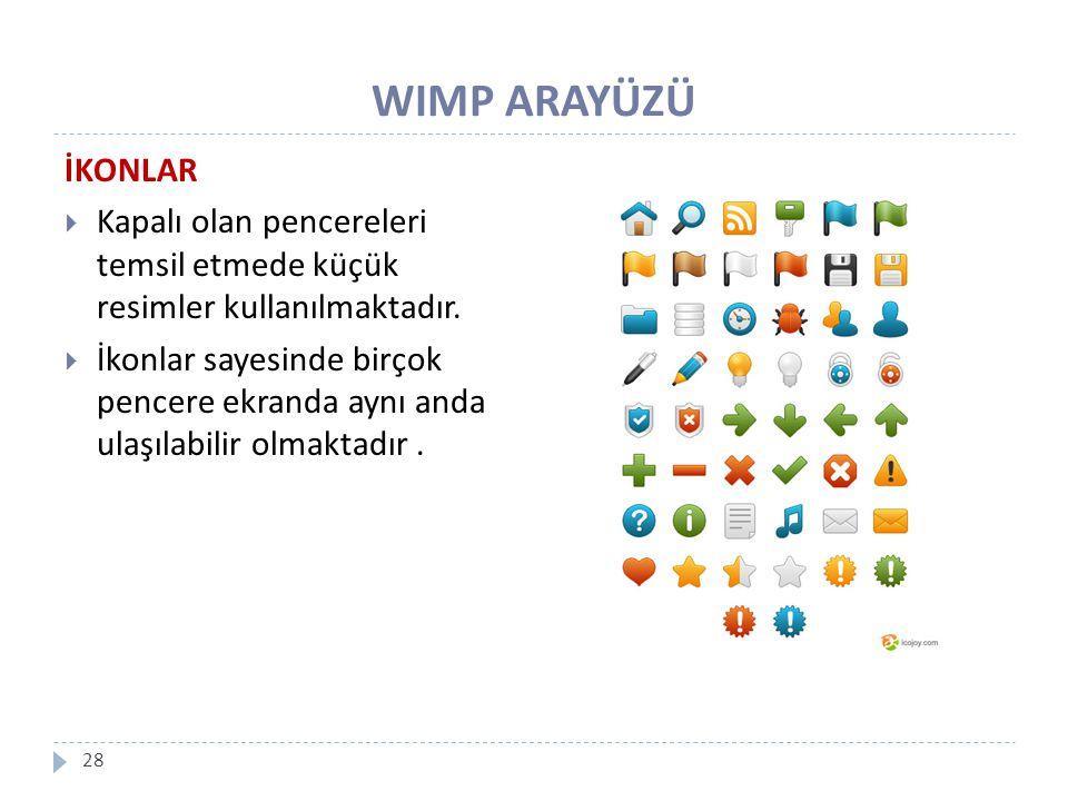 WIMP ARAYÜZÜ 28 İKONLAR  Kapalı olan pencereleri temsil etmede küçük resimler kullanılmaktadır.  İkonlar sayesinde birçok pencere ekranda aynı anda