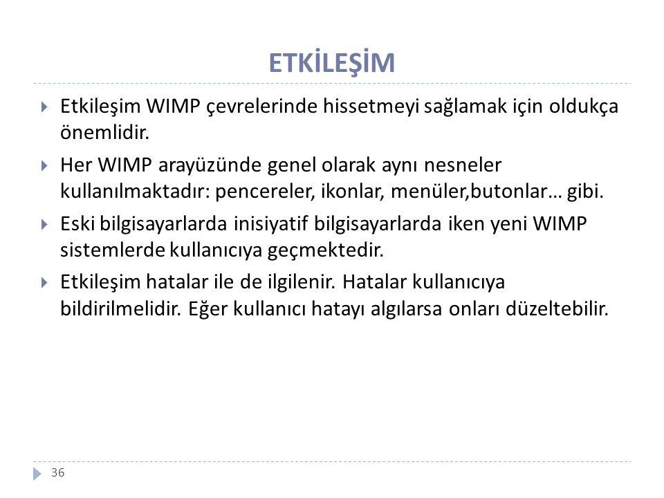 ETKİLEŞİM 36  Etkileşim WIMP çevrelerinde hissetmeyi sağlamak için oldukça önemlidir.  Her WIMP arayüzünde genel olarak aynı nesneler kullanılmaktad