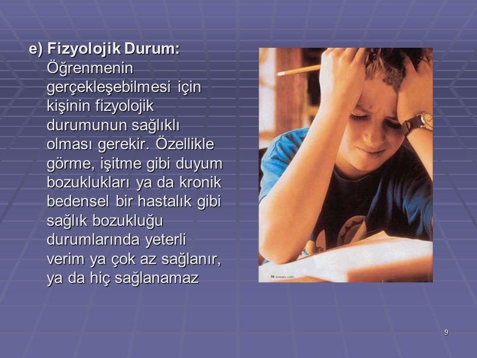 9 e) Fizyolojik Durum: Öğrenmenin gerçekleşebilmesi için kişinin fizyolojik durumunun sağlıklı olması gerekir. Özellikle görme, işitme gibi duyum bozu