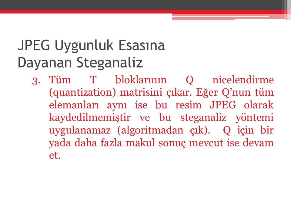 JPEG Uygunluk Esasına Dayanan Steganaliz 3.Tüm T bloklarının Q nicelendirme (quantization) matrisini çıkar. Eğer Q'nun tüm elemanları aynı ise bu resi