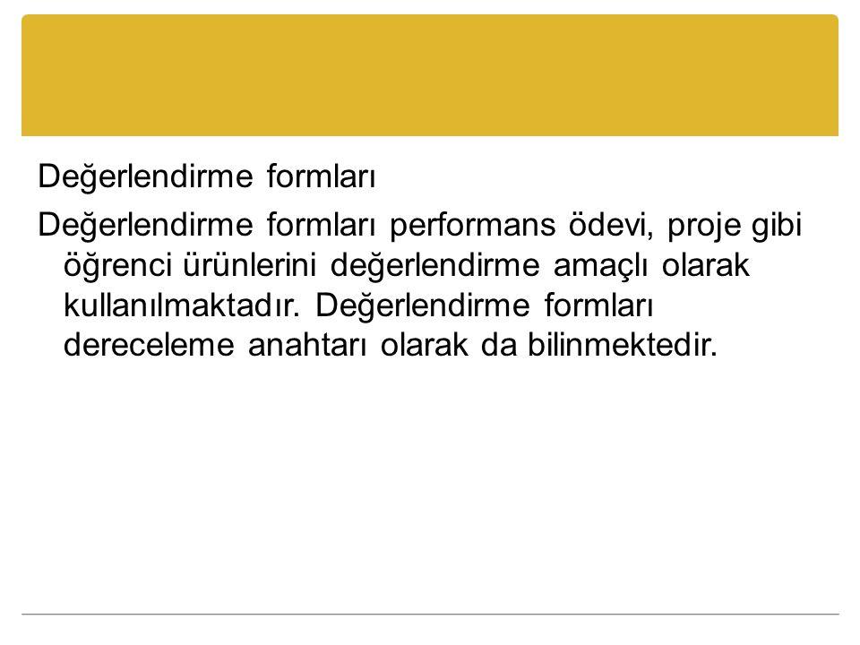 Değerlendirme formları Değerlendirme formları performans ödevi, proje gibi öğrenci ürünlerini değerlendirme amaçlı olarak kullanılmaktadır. Değerlendi