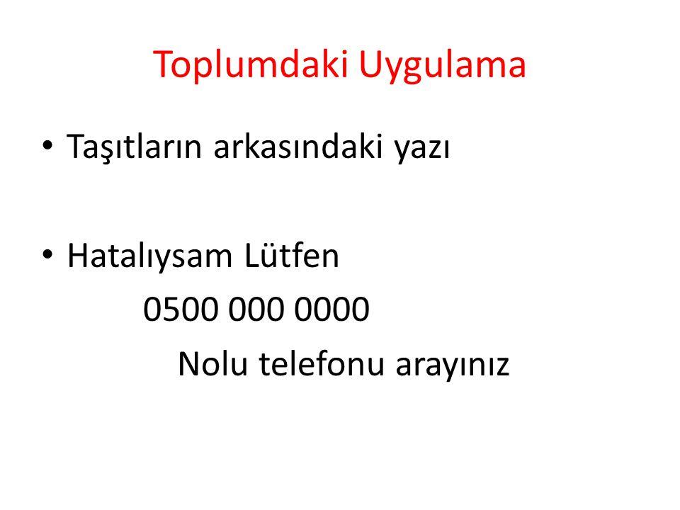 Toplumdaki Uygulama Taşıtların arkasındaki yazı Hatalıysam Lütfen 0500 000 0000 Nolu telefonu arayınız