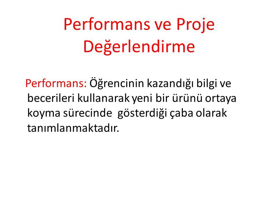 Performans ve Proje Değerlendirme Performans: Öğrencinin kazandığı bilgi ve becerileri kullanarak yeni bir ürünü ortaya koyma sürecinde gösterdiği çab