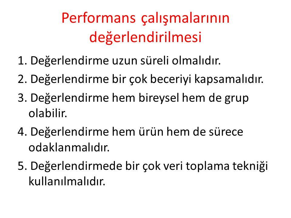 Performans çalışmalarının değerlendirilmesi 1. Değerlendirme uzun süreli olmalıdır. 2. Değerlendirme bir çok beceriyi kapsamalıdır. 3. Değerlendirme h
