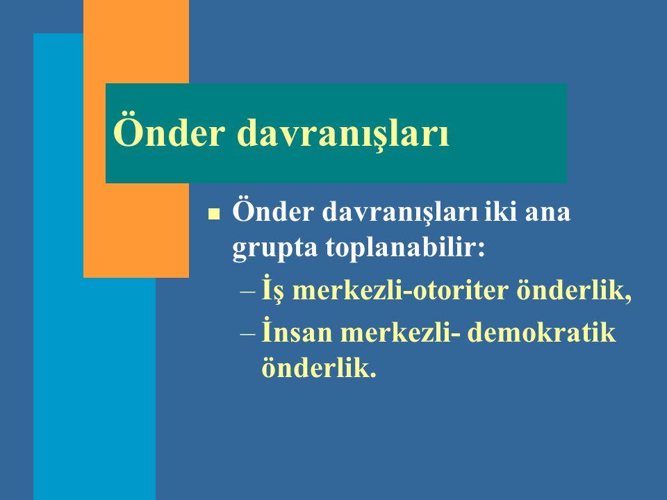 Önder davranışları n Önder davranışları iki ana grupta toplanabilir: –İş merkezli-otoriter önderlik, –İnsan merkezli- demokratik önderlik.