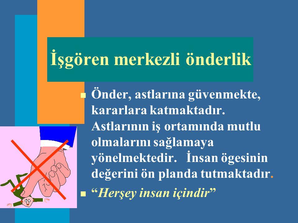 İşgören merkezli önderlik n Önder, astlarına güvenmekte, kararlara katmaktadır. Astlarının iş ortamında mutlu olmalarını sağlamaya yönelmektedir. İnsa