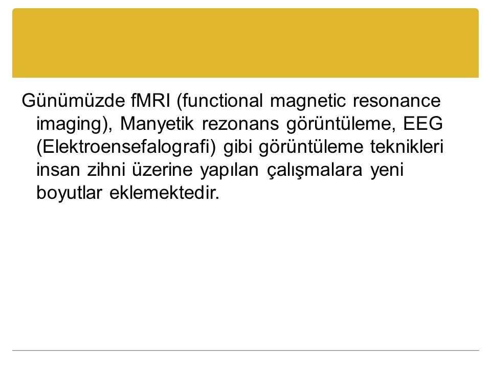 Günümüzde fMRI (functional magnetic resonance imaging), Manyetik rezonans görüntüleme, EEG (Elektroensefalografi) gibi görüntüleme teknikleri insan zi