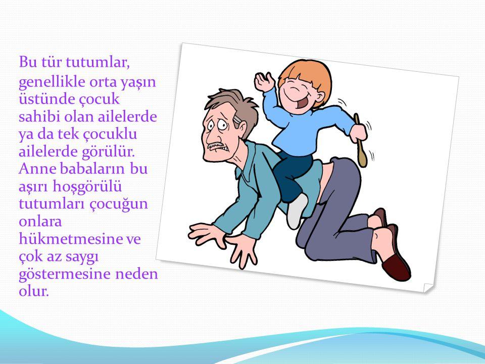 Bu tür tutumlar, genellikle orta yaşın üstünde çocuk sahibi olan ailelerde ya da tek çocuklu ailelerde görülür. Anne babaların bu aşırı hoşgörülü tutu