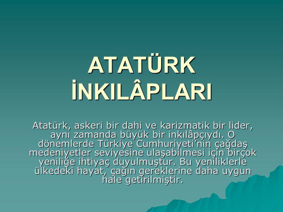 ATATÜRK İNKILÂPLARI Atatürk, askeri bir dahi ve karizmatik bir lider, aynı zamanda büyük bir inkılâpçıydı. O dönemlerde Türkiye Cumhuriyeti'nin çağdaş