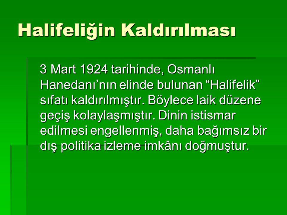 """Halifeliğin Kaldırılması 3 Mart 1924 tarihinde, Osmanlı Hanedanı'nın elinde bulunan """"Halifelik"""" sıfatı kaldırılmıştır. Böylece laik düzene geçiş kolay"""