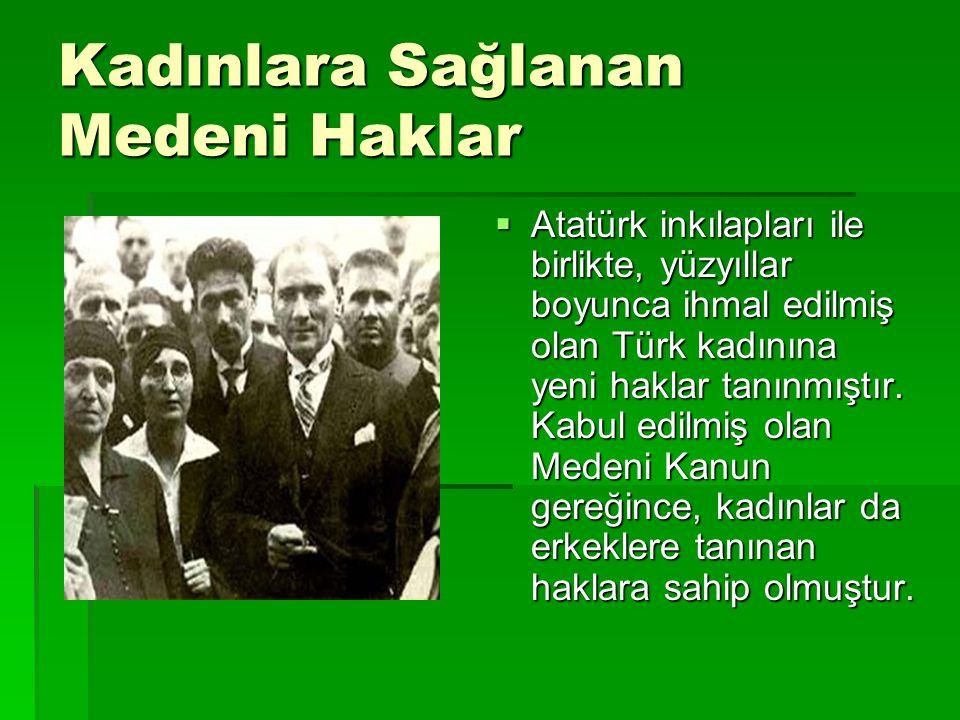 Kadınlara Sağlanan Medeni Haklar  Atatürk inkılapları ile birlikte, yüzyıllar boyunca ihmal edilmiş olan Türk kadınına yeni haklar tanınmıştır. Kabul
