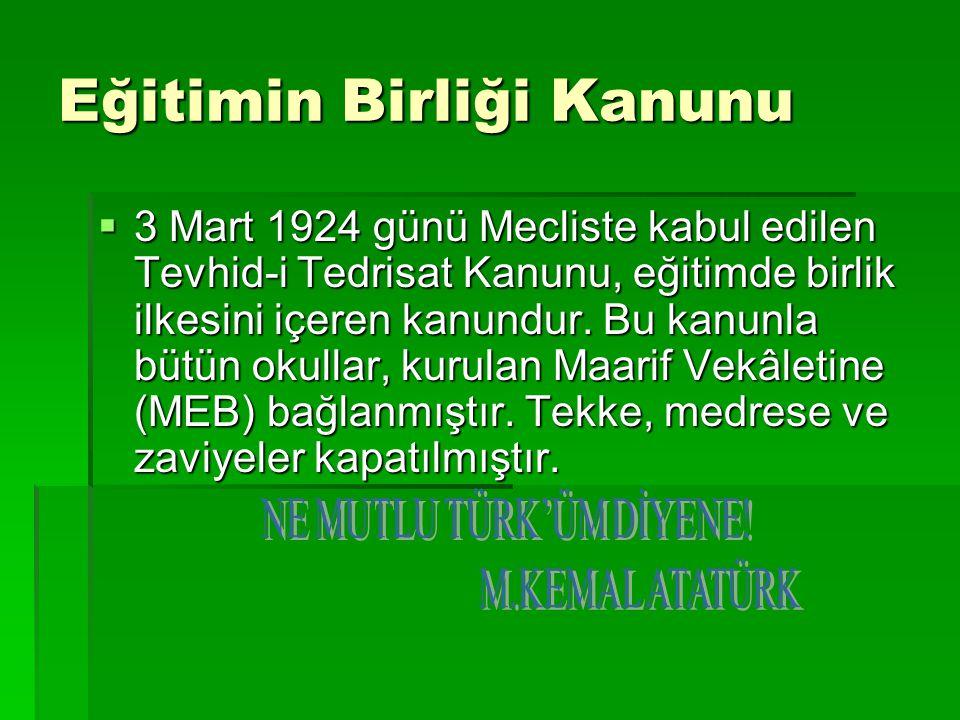 Eğitimin Birliği Kanunu  3 Mart 1924 günü Mecliste kabul edilen Tevhid-i Tedrisat Kanunu, eğitimde birlik ilkesini içeren kanundur. Bu kanunla bütün