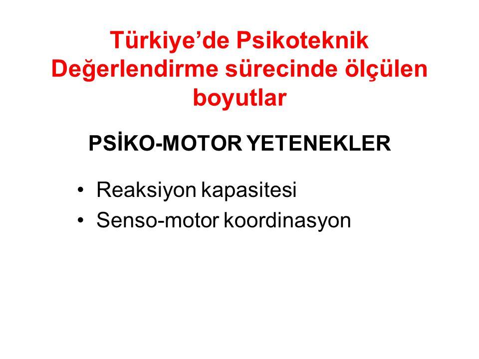 Türkiye'de Psikoteknik Değerlendirme sürecinde ölçülen boyutlar PSİKO-MOTOR YETENEKLER Reaksiyon kapasitesi Senso-motor koordinasyon
