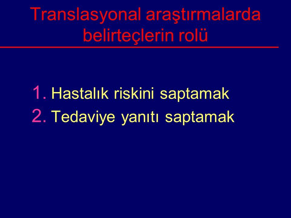 Translasyonal araştırmalarda belirteçlerin rolü 1. Hastalık riskini saptamak 2. Tedaviye yanıtı saptamak