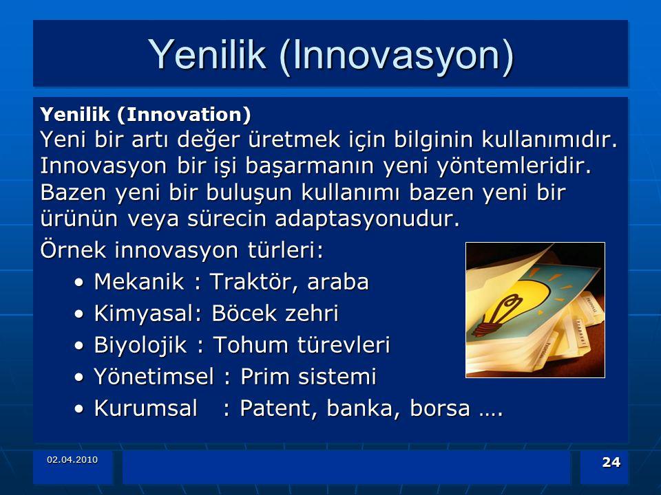 02.04.2010 24 Yenilik (Innovasyon) Yenilik (Innovation) Yeni bir artı değer üretmek için bilginin kullanımıdır. Innovasyon bir işi başarmanın yeni yön