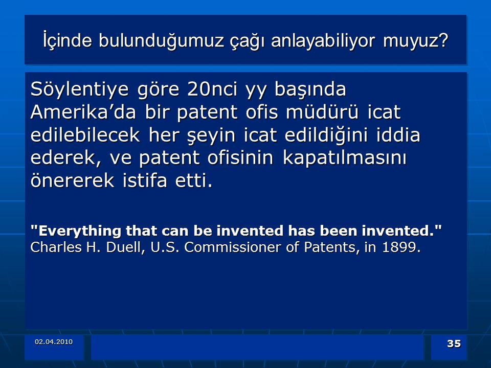 02.04.2010 35 İçinde bulunduğumuz çağı anlayabiliyor muyuz? Söylentiye göre 20nci yy başında Amerika'da bir patent ofis müdürü icat edilebilecek her ş