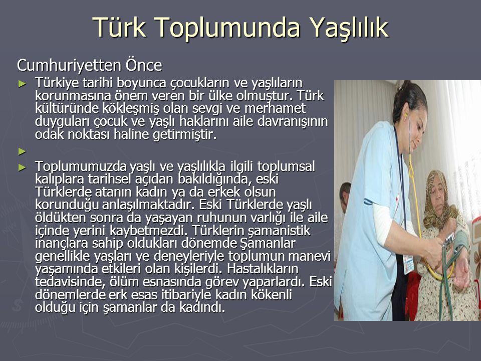 Türk Toplumunda Yaşlılık Cumhuriyetten Önce ► Türkiye tarihi boyunca çocukların ve yaşlıların korunmasına önem veren bir ülke olmuştur. Türk kültüründ