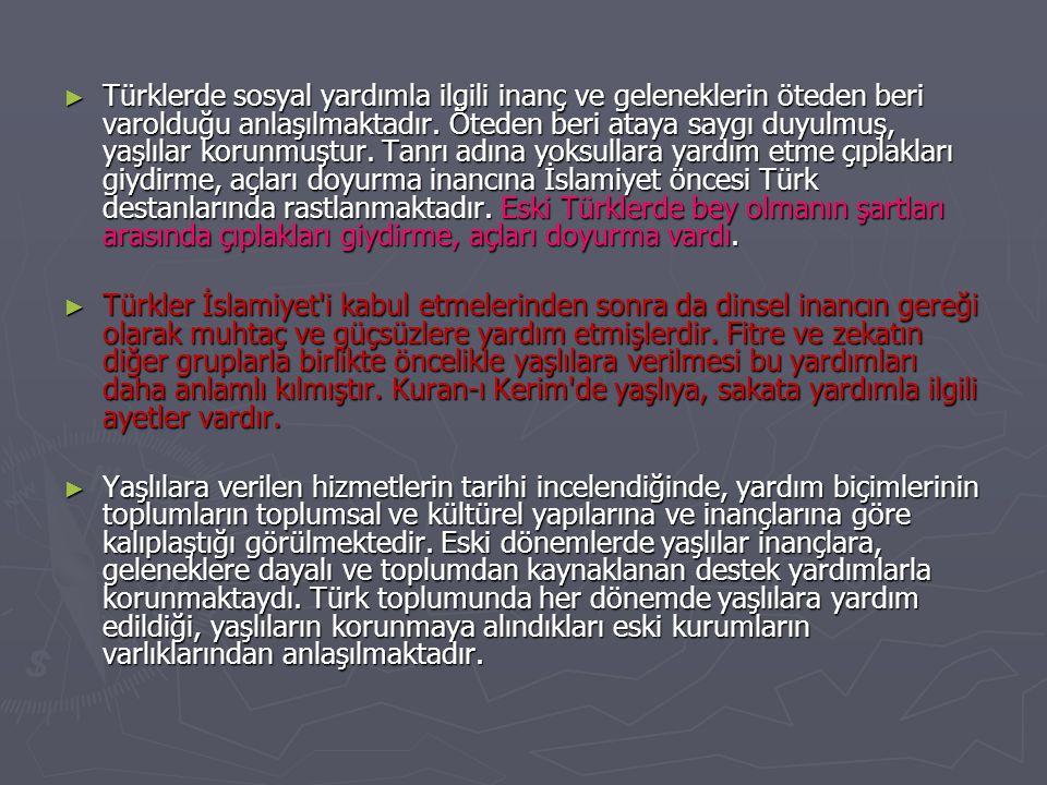 ► Türklerde sosyal yardımla ilgili inanç ve geleneklerin öteden beri varolduğu anlaşılmaktadır. Öteden beri ataya saygı duyulmuş, yaşlılar korunmuştur