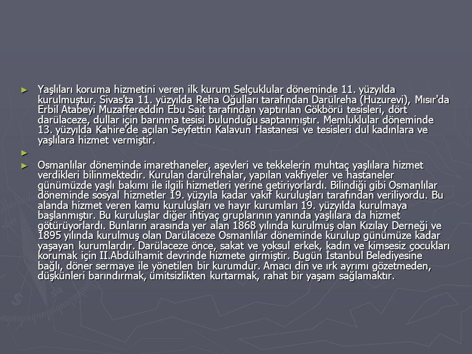► Yaşlıları koruma hizmetini veren ilk kurum Selçuklular döneminde 11. yüzyılda kurulmuştur. Sivas'ta 11. yüzyılda Reha Oğulları tarafından Darülreha