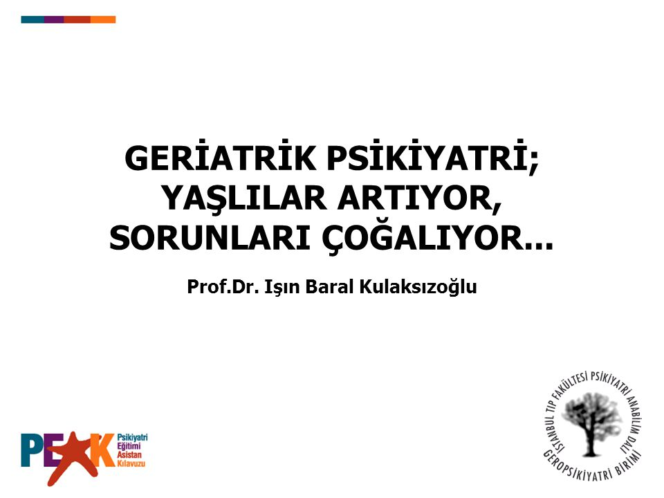 GERİATRİK PSİKİYATRİ; YAŞLILAR ARTIYOR, SORUNLARI ÇOĞALIYOR... Prof.Dr. Işın Baral Kulaksızoğlu