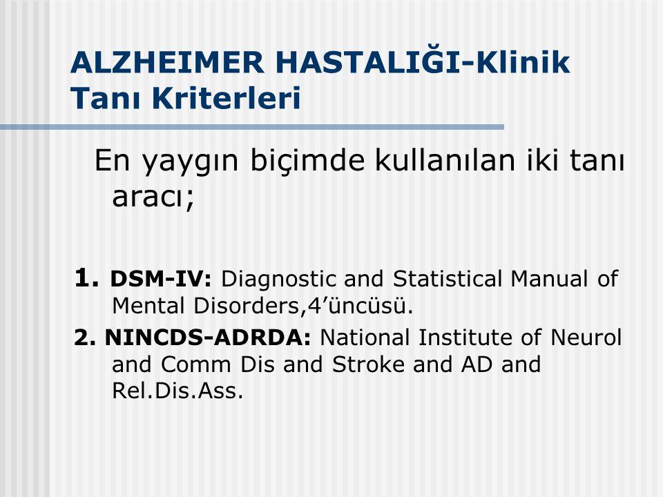 ALZHEIMER HASTALIĞI-Klinik Tanı Kriterleri En yaygın biçimde kullanılan iki tanı aracı; 1. DSM-IV: Diagnostic and Statistical Manual of Mental Disorde