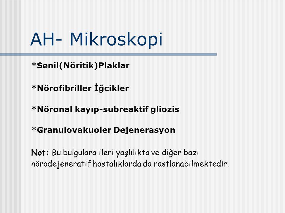 AH- Mikroskopi *Senil(Nöritik)Plaklar *Nörofibriller İğcikler *Nöronal kayıp-subreaktif gliozis *Granulovakuoler Dejenerasyon Not: Bu bulgulara ileri