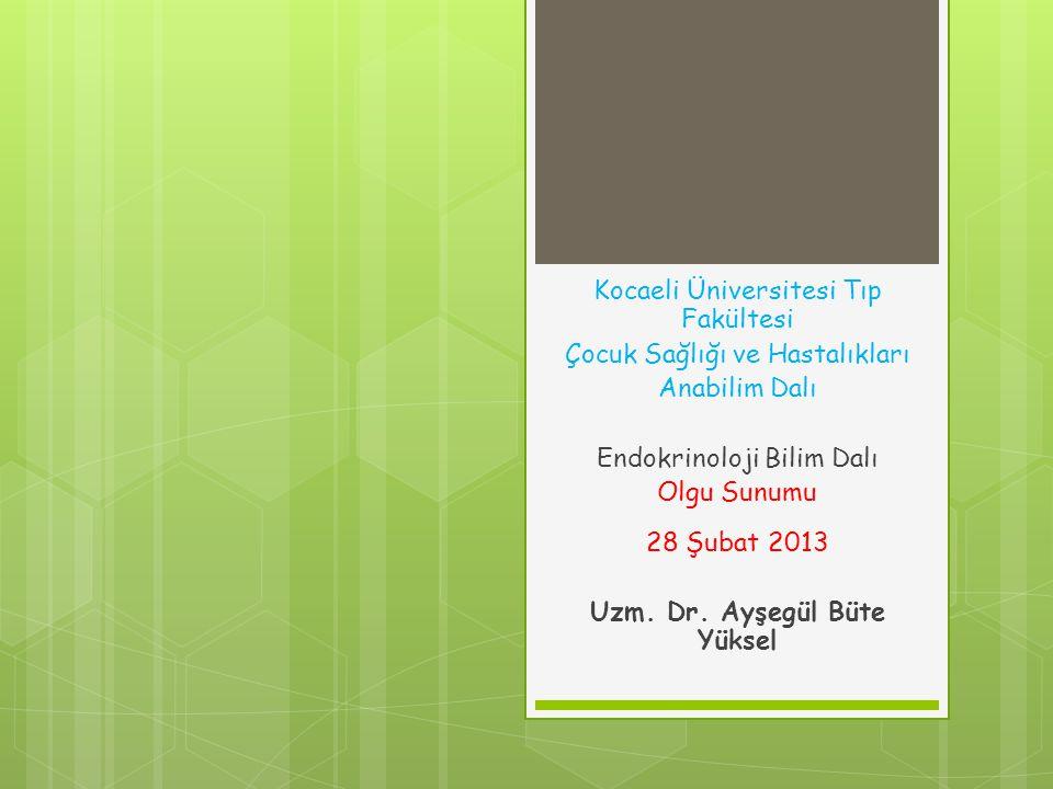 Kocaeli Üniversitesi Tıp Fakültesi Çocuk Sağlığı ve Hastalıkları Anabilim Dalı Endokrinoloji Bilim Dalı Olgu Sunumu 28 Şubat 2013 Uzm.