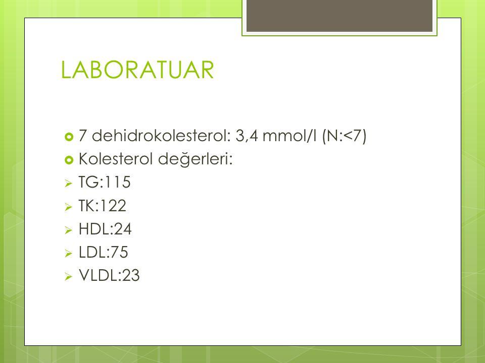 LABORATUAR  7 dehidrokolesterol: 3,4 mmol/l (N:<7)  Kolesterol değerleri:  TG:115  TK:122  HDL:24  LDL:75  VLDL:23