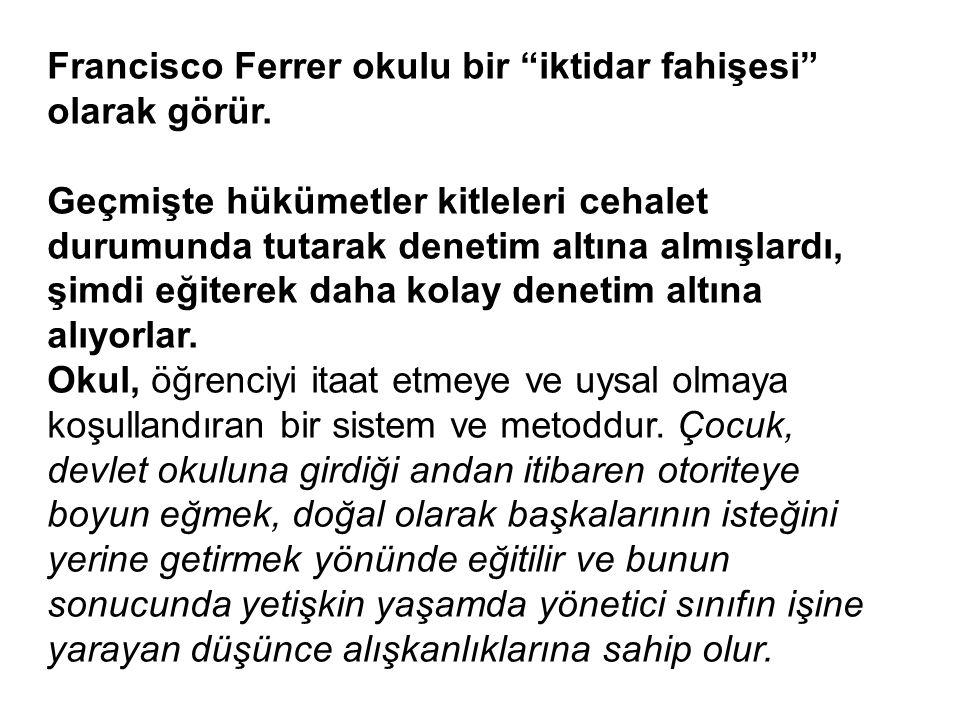 """Francisco Ferrer okulu bir """"iktidar fahişesi"""" olarak görür. Geçmişte hükümetler kitleleri cehalet durumunda tutarak denetim altına almışlardı, şimdi e"""