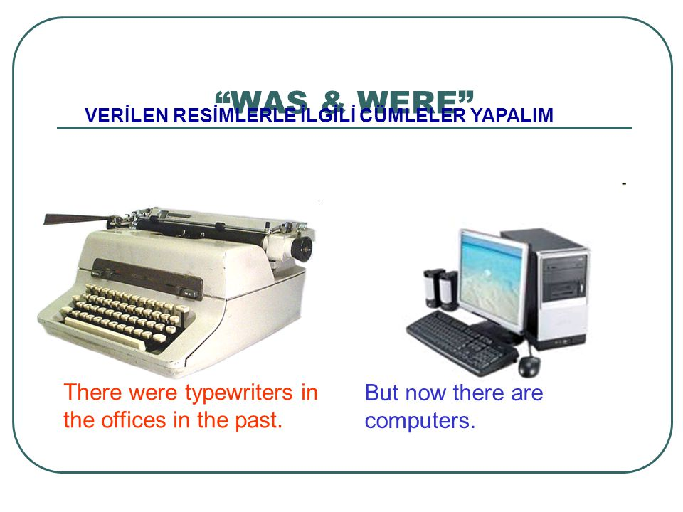 """WAS & WERE"" VERİLEN RESİMLERLE İLGİLİ CÜMLELER YAPALIM There were typewriters in the offices in the past. But now there are computers."