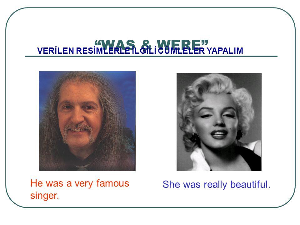 VERİLEN RESİMLERLE İLGİLİ CÜMLELER YAPALIM He was a very famous singer. She was really beautiful.