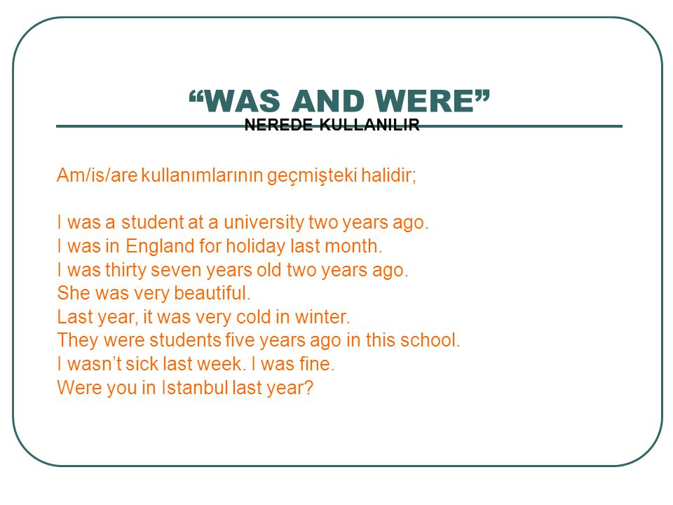 """WAS AND WERE"" NEREDE KULLANILIR Am/is/are kullanımlarının geçmişteki halidir; I was a student at a university two years ago. I was in England for hol"