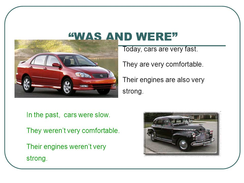 """WAS AND WERE"" Today, cars are very fast. They are very comfortable. Their engines are also very strong. In the past, cars were slow. They weren't ver"