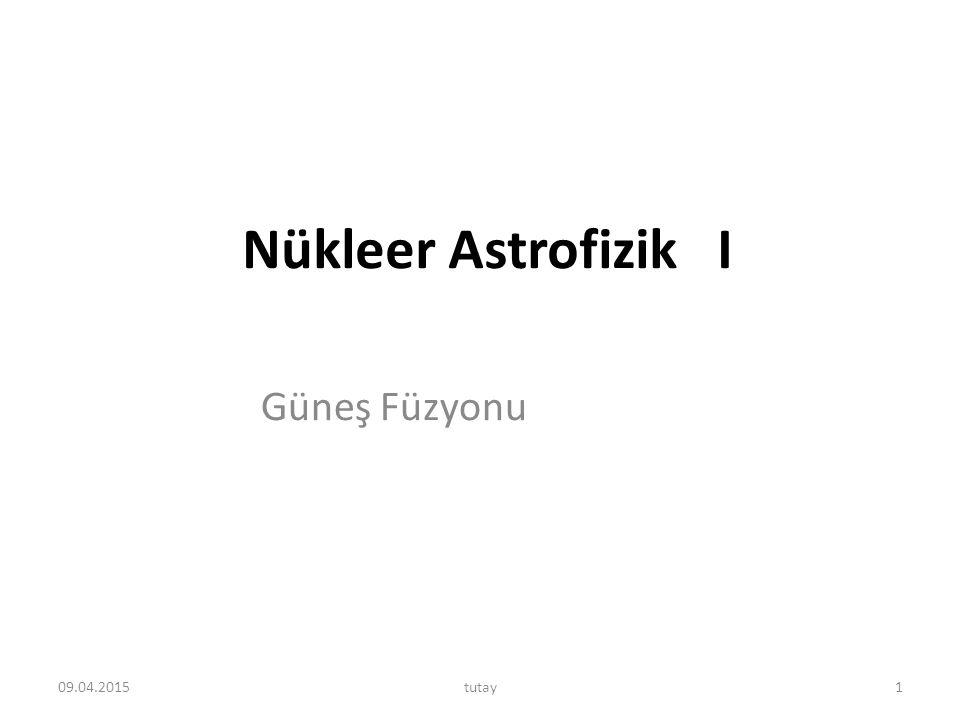 Nükleer Astrofizik I Güneş Füzyonu 09.04.20151tutay