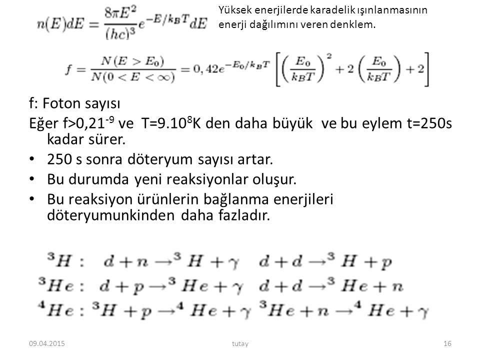 f: Foton sayısı Eğer f>0,21 -9 ve T=9.10 8 K den daha büyük ve bu eylem t=250s kadar sürer. 250 s sonra döteryum sayısı artar. Bu durumda yeni reaksiy